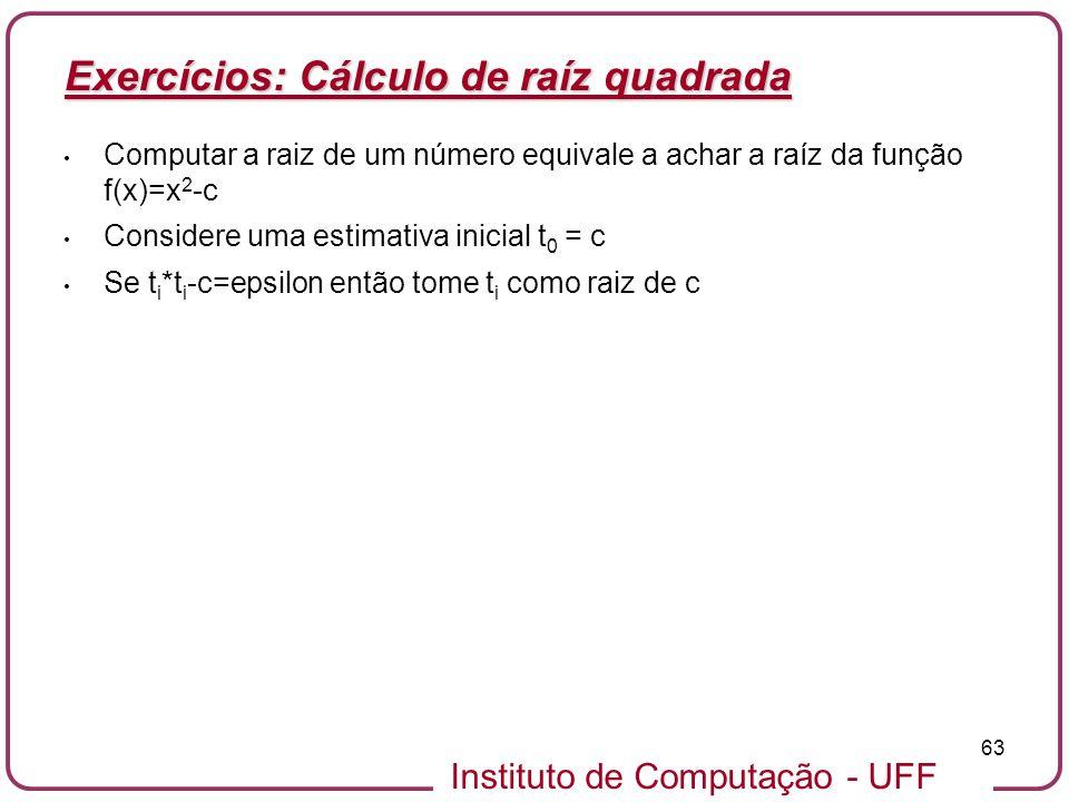 Instituto de Computação - UFF 63 Exercícios: Cálculo de raíz quadrada Computar a raiz de um número equivale a achar a raíz da função f(x)=x 2 -c Consi