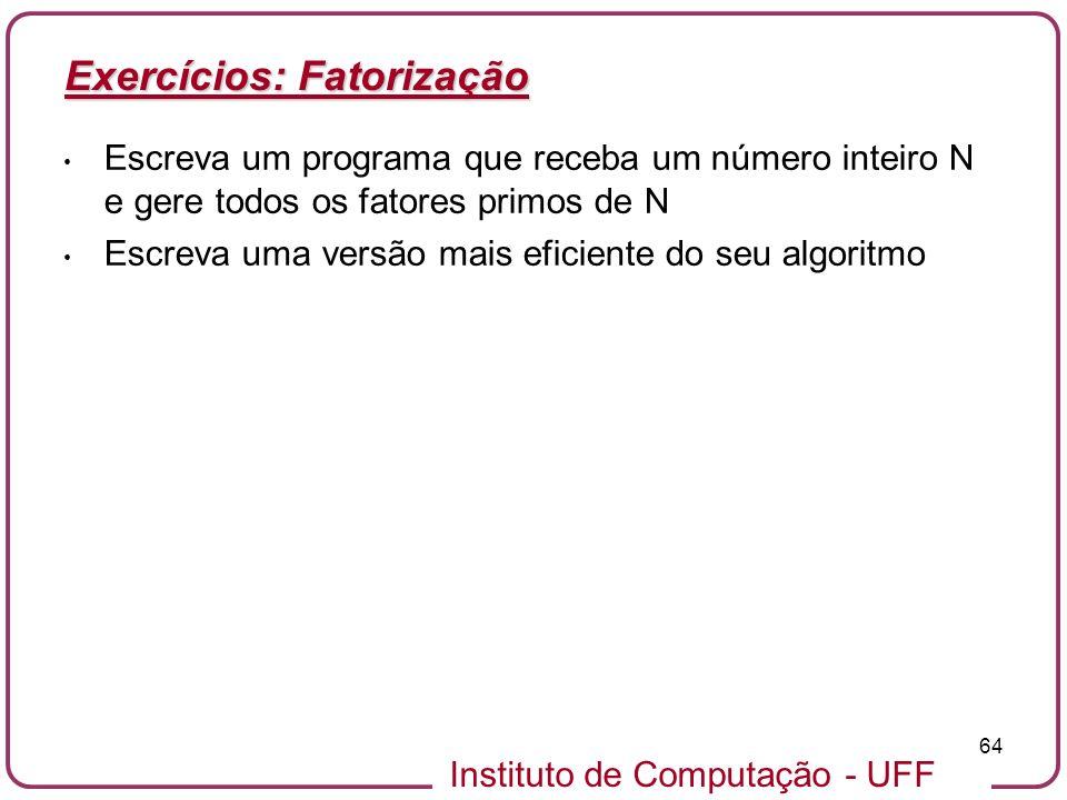 Instituto de Computação - UFF 64 Exercícios: Fatorização Escreva um programa que receba um número inteiro N e gere todos os fatores primos de N Escrev