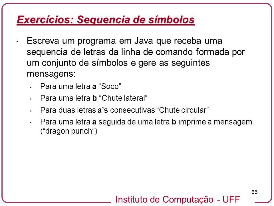 Instituto de Computação - UFF 65 Exercícios: Sequencia de símbolos Escreva um programa em Java que receba uma sequencia de letras da linha de comando
