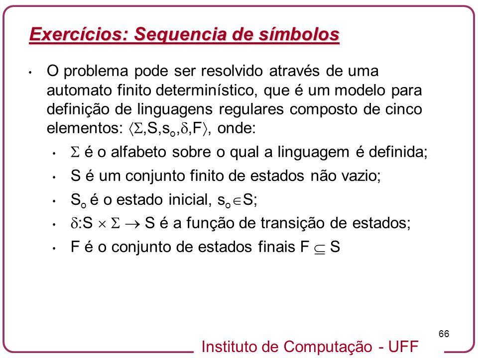 Instituto de Computação - UFF 66 Exercícios: Sequencia de símbolos O problema pode ser resolvido através de uma automato finito determinístico, que é