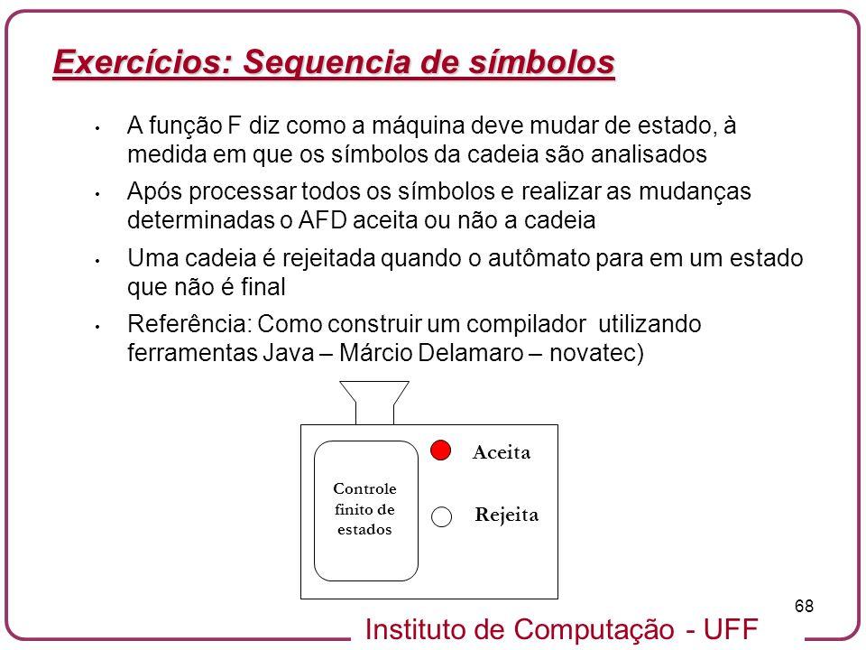 Instituto de Computação - UFF 68 Exercícios: Sequencia de símbolos A função F diz como a máquina deve mudar de estado, à medida em que os símbolos da
