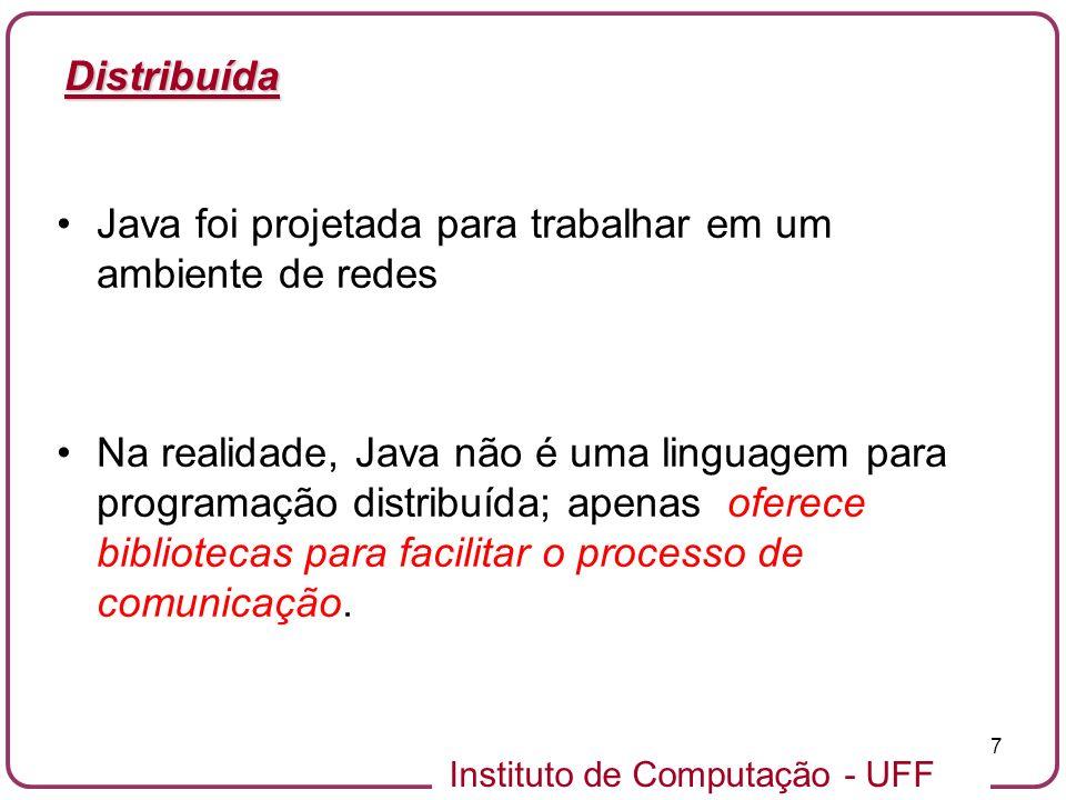 Instituto de Computação - UFF 7 Distribuída Java foi projetada para trabalhar em um ambiente de redes Na realidade, Java não é uma linguagem para prog