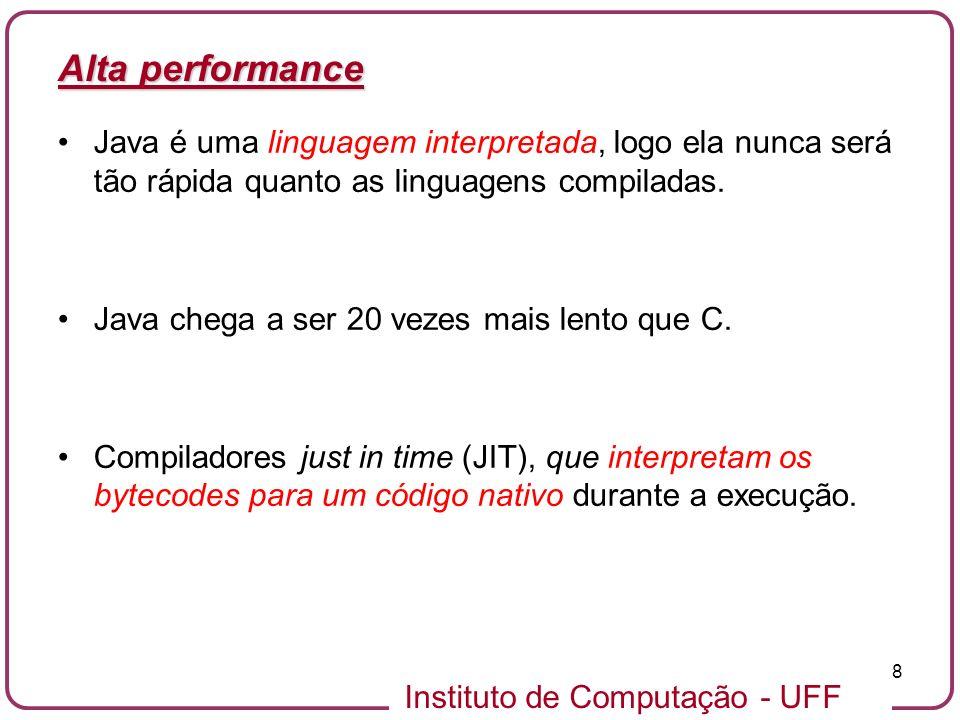 Instituto de Computação - UFF 8 Alta performance Java é uma linguagem interpretada, logo ela nunca será tão rápida quanto as linguagens compiladas. Ja