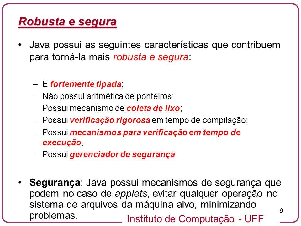 Instituto de Computação - UFF 9 Robusta e segura Java possui as seguintes características que contribuem para torná-la mais robusta e segura: –É forte