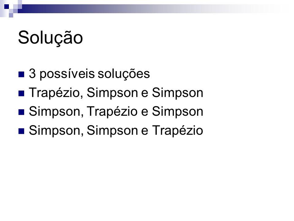Solução 3 possíveis soluções Trapézio, Simpson e Simpson Simpson, Trapézio e Simpson Simpson, Simpson e Trapézio