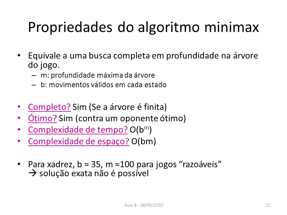 Aula 8 - 08/09/2010 Propriedades do algoritmo minimax Equivale a uma busca completa em profundidade na árvore do jogo. – m: profundidade máxima da árv