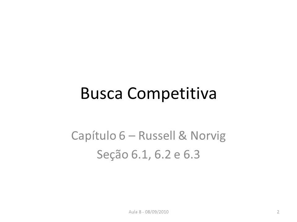 Aula 8 - 08/09/2010 Busca Competitiva Capítulo 6 – Russell & Norvig Seção 6.1, 6.2 e 6.3 2