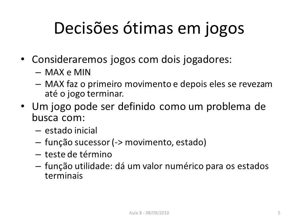 Aula 8 - 08/09/2010 Decisões ótimas em jogos Consideraremos jogos com dois jogadores: – MAX e MIN – MAX faz o primeiro movimento e depois eles se reve