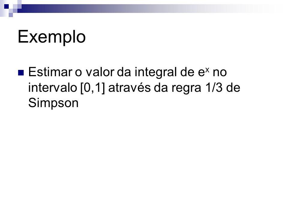 Exemplo Estimar o valor da integral de e x no intervalo [0,1] através da regra 1/3 de Simpson