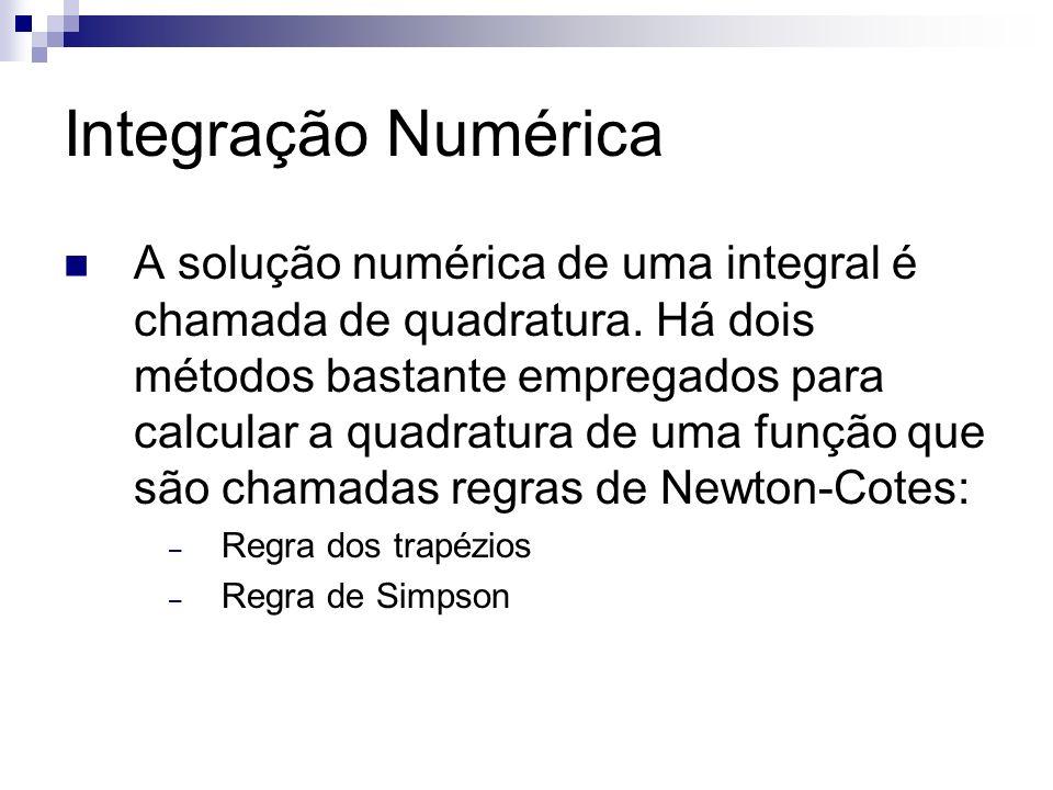 Integração Numérica A solução numérica de uma integral é chamada de quadratura. Há dois métodos bastante empregados para calcular a quadratura de uma