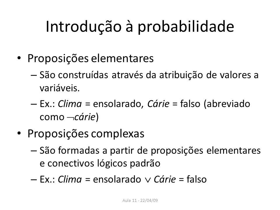 Aula 11 - 22/04/09 Introdução à probabilidade Proposições elementares – São construídas através da atribuição de valores a variáveis. – Ex.: Clima = e