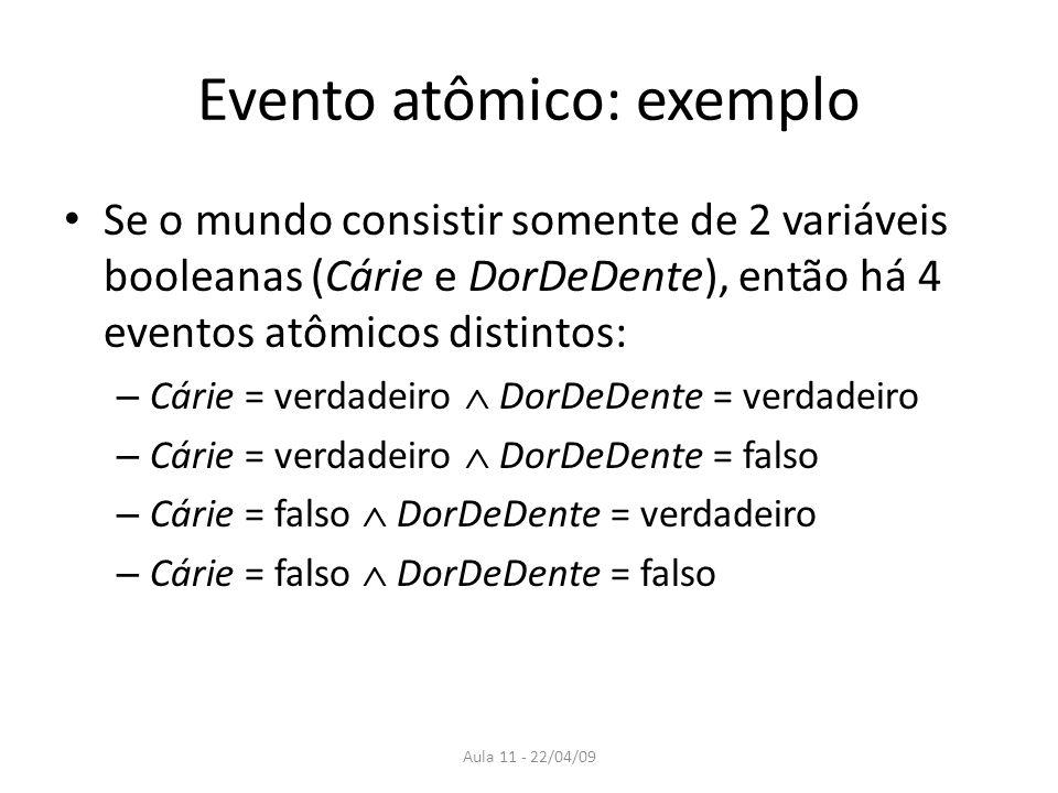 Aula 11 - 22/04/09 Evento atômico: exemplo Se o mundo consistir somente de 2 variáveis booleanas (Cárie e DorDeDente), então há 4 eventos atômicos dis