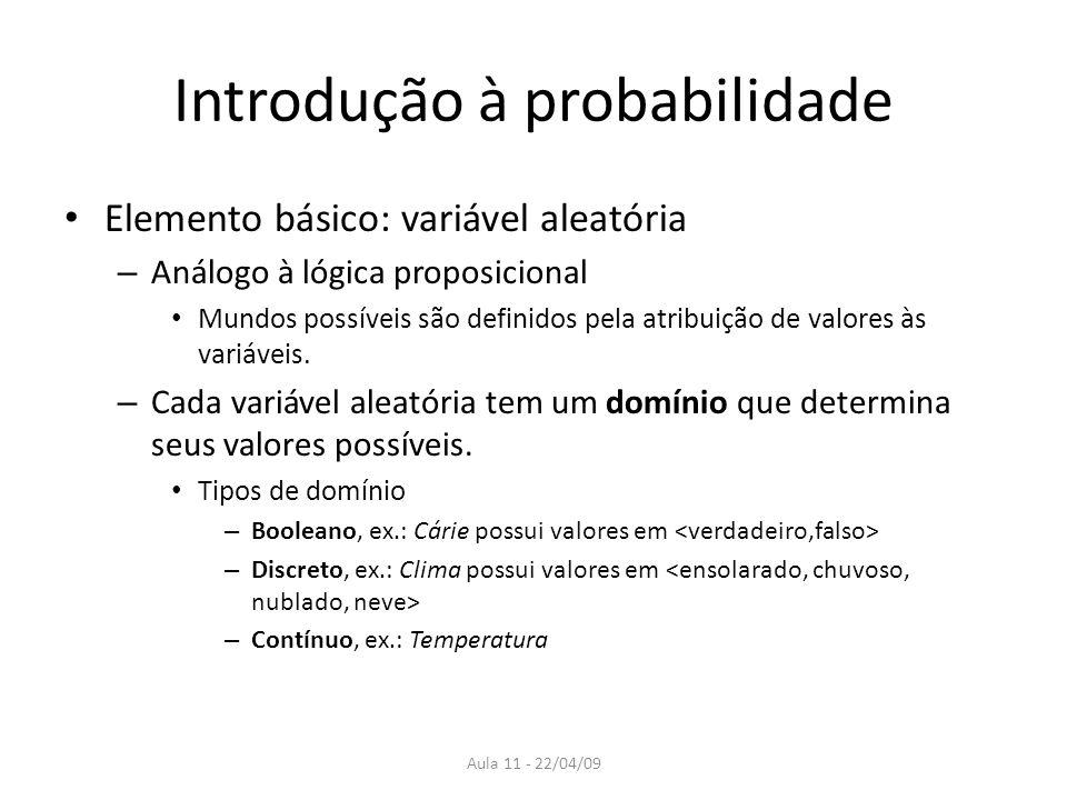Aula 11 - 22/04/09 Introdução à probabilidade Elemento básico: variável aleatória – Análogo à lógica proposicional Mundos possíveis são definidos pela