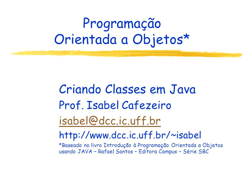Programação Orientada a Objetos* Criando Classes em Java Prof. Isabel Cafezeiro isabel@dcc.ic.uff.br http://www.dcc.ic.uff.br/~isabel *Baseado no livr