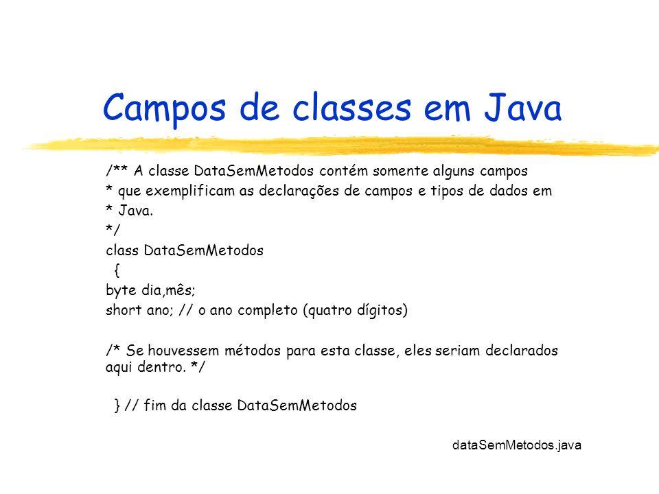 Campos de classes em Java /** A classe DataSemMetodos contém somente alguns campos * que exemplificam as declarações de campos e tipos de dados em * J