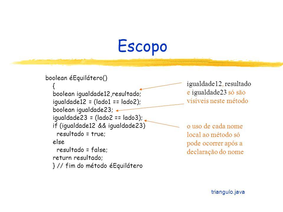 Escopo boolean éEquilátero() { boolean igualdade12,resultado; igualdade12 = (lado1 == lado2); boolean igualdade23; igualdade23 = (lado2 == lado3); if