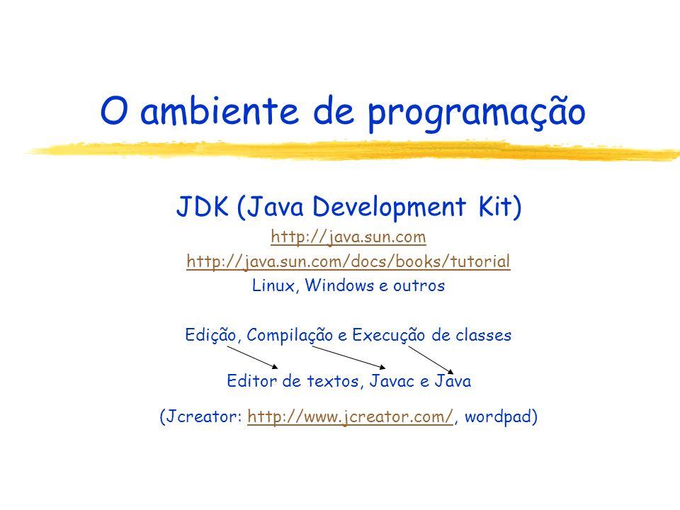 O ambiente de programação JDK (Java Development Kit) zjavac ( compilador ) zjava ( interpretador ) zappletviewer ( visualizador de applets ) zjavadoc ( gerador de documentação ) zjar ( programa de compactação ) zjavap ( disassembler ) z...