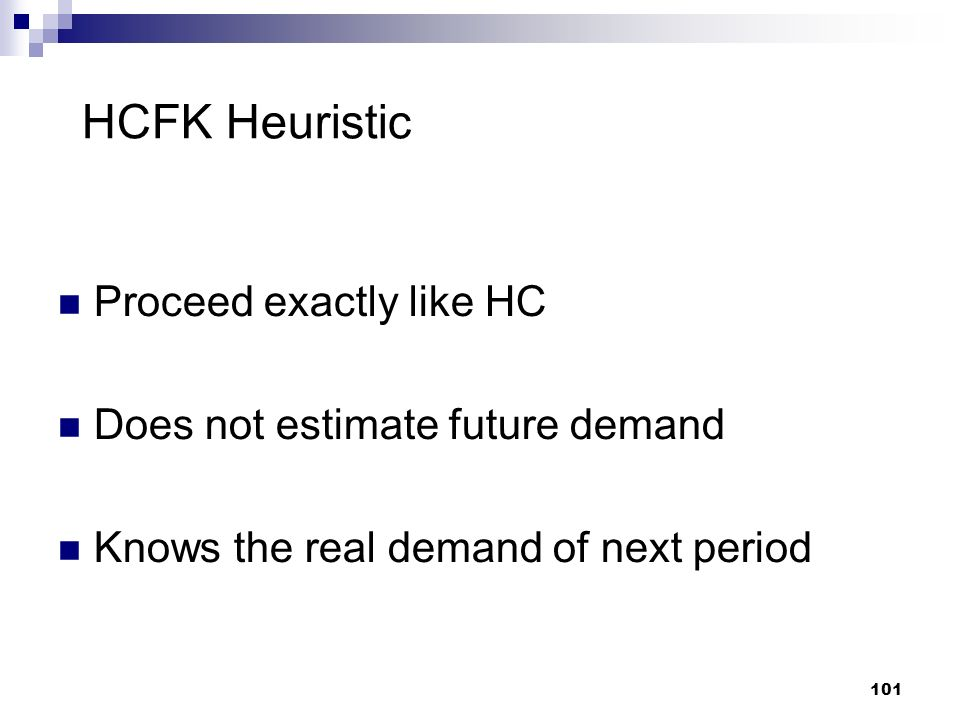 101 HCFK Heuristic Proceed exactly like HC Does not estimate future demand Knows the real demand of next period