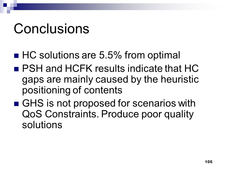 105 Conclusions HC solutions are 5.5% from optimal PSH and HCFK results indicate that HC gaps are mainly caused by the heuristic positioning of contents GHS is not proposed for scenarios with QoS Constraints.