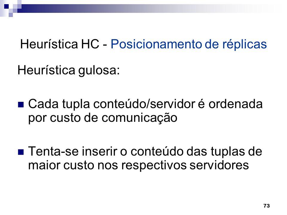 73 Heurística HC - Posicionamento de réplicas Heurística gulosa: Cada tupla conteúdo/servidor é ordenada por custo de comunicação Tenta-se inserir o c