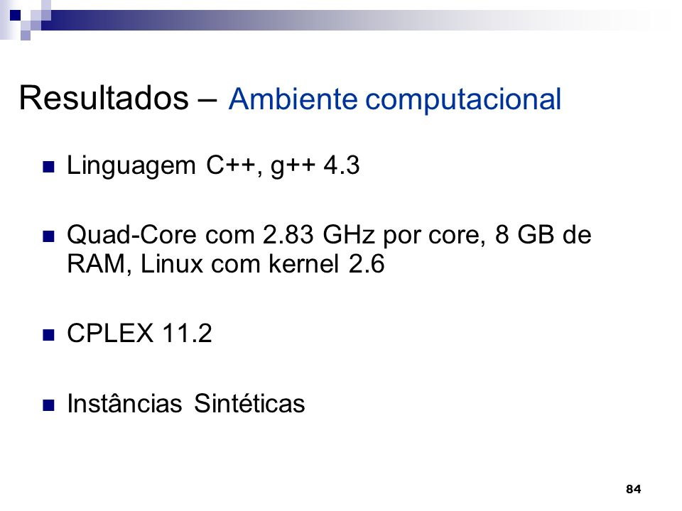 84 Resultados – Ambiente computacional Linguagem C++, g++ 4.3 Quad-Core com 2.83 GHz por core, 8 GB de RAM, Linux com kernel 2.6 CPLEX 11.2 Instâncias