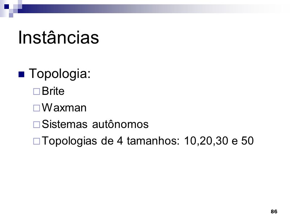 86 Instâncias Topologia: Brite Waxman Sistemas autônomos Topologias de 4 tamanhos: 10,20,30 e 50