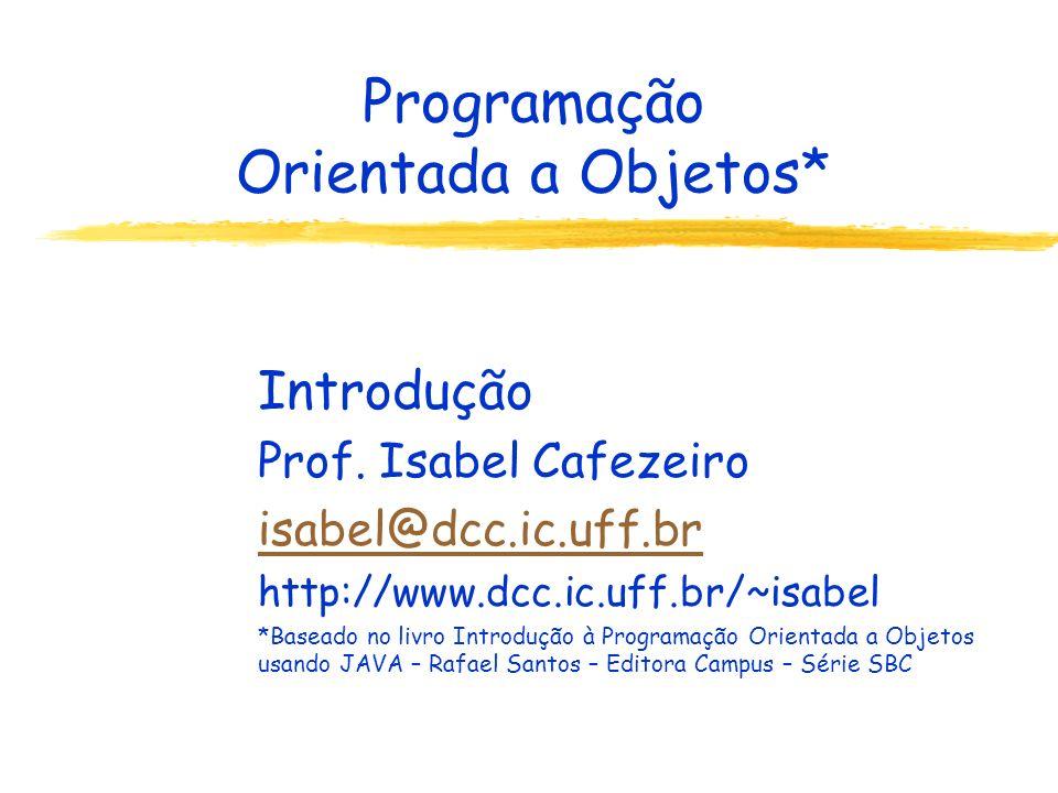Programação Orientada a Objetos* Introdução Prof. Isabel Cafezeiro isabel@dcc.ic.uff.br http://www.dcc.ic.uff.br/~isabel *Baseado no livro Introdução
