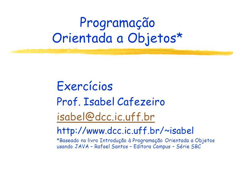 Programação Orientada a Objetos* Exercícios Prof. Isabel Cafezeiro isabel@dcc.ic.uff.br http://www.dcc.ic.uff.br/~isabel *Baseado no livro Introdução