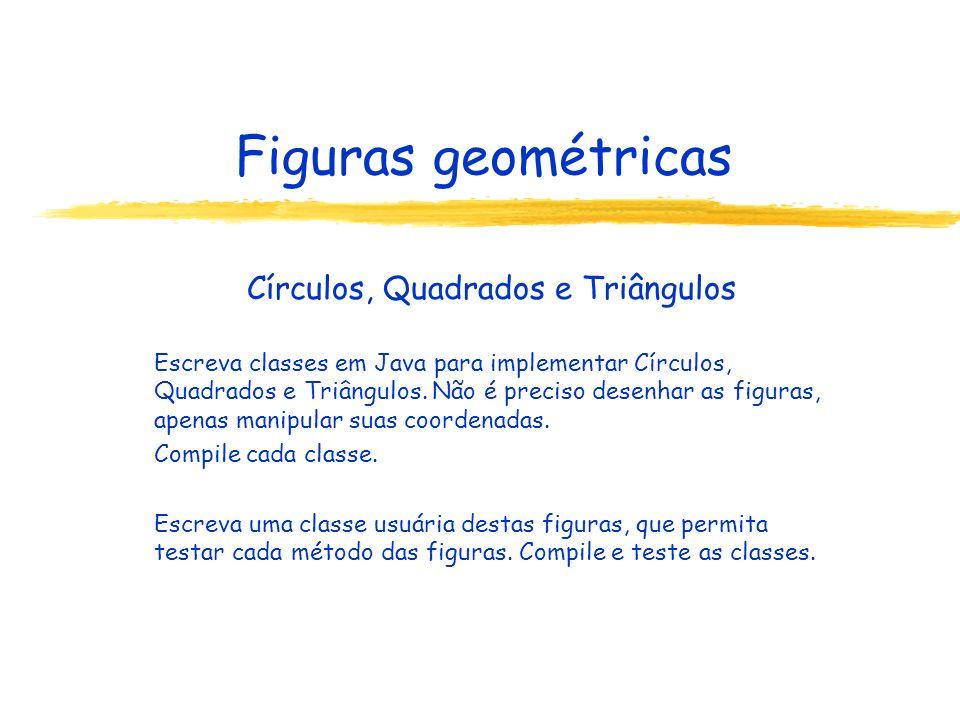 Figuras geométricas Círculos, Quadrados e Triângulos Escreva classes em Java para implementar Círculos, Quadrados e Triângulos. Não é preciso desenhar