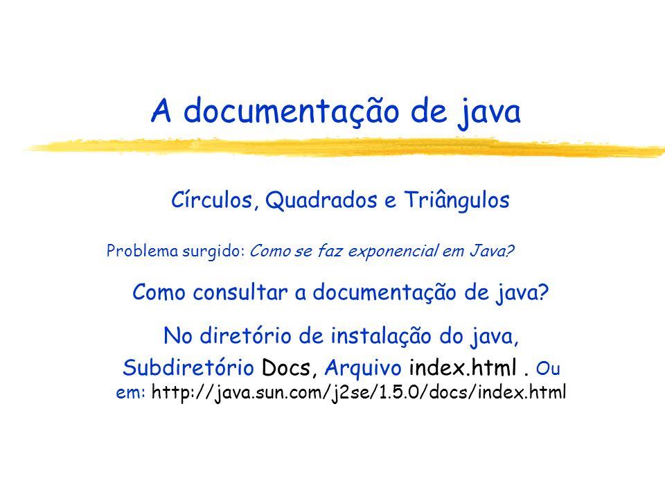 A documentação de java Círculos, Quadrados e Triângulos Problema surgido: Como se faz exponencial em Java? Como consultar a documentação de java? No d