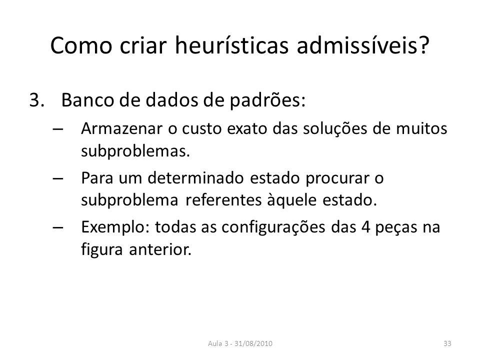 Aula 3 - 31/08/2010 Como criar heurísticas admissíveis? 3.Banco de dados de padrões: – Armazenar o custo exato das soluções de muitos subproblemas. –
