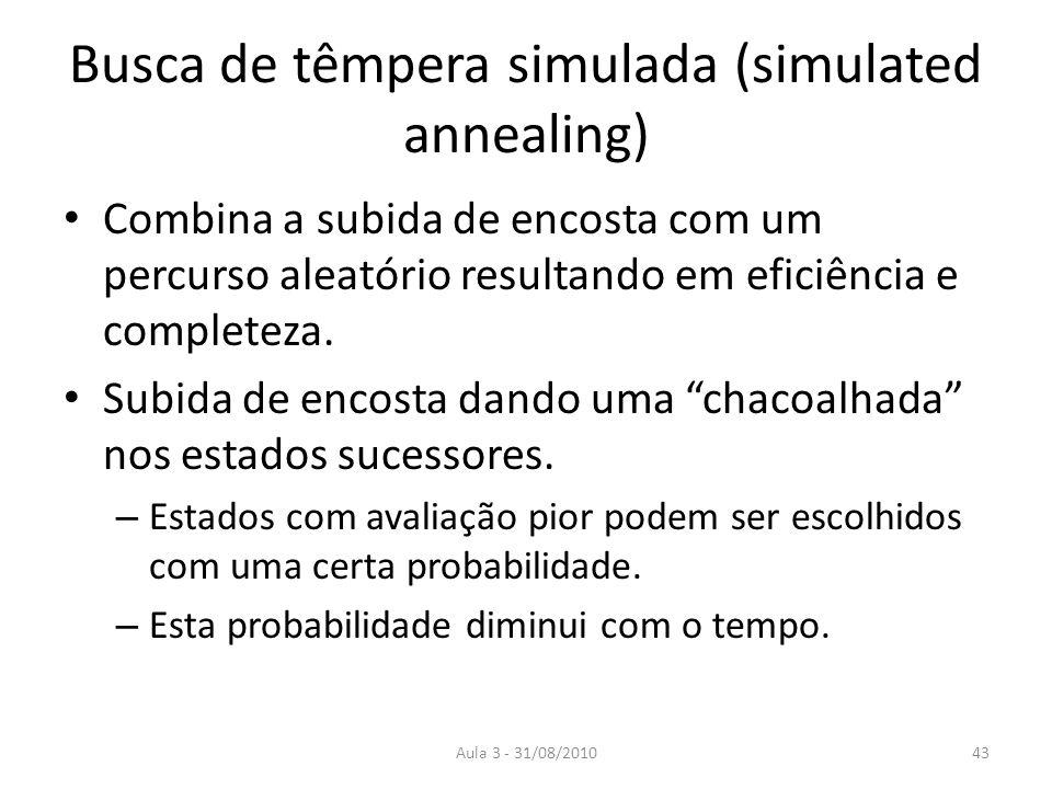 Aula 3 - 31/08/2010 Busca de têmpera simulada (simulated annealing) Combina a subida de encosta com um percurso aleatório resultando em eficiência e completeza.
