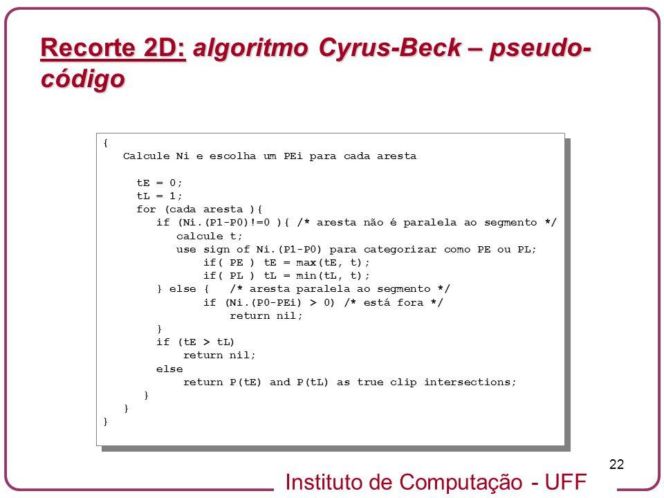 Instituto de Computação - UFF 22 Recorte 2D: algoritmo Cyrus-Beck – pseudo- código { Calcule Ni e escolha um PEi para cada aresta tE = 0; tL = 1; for