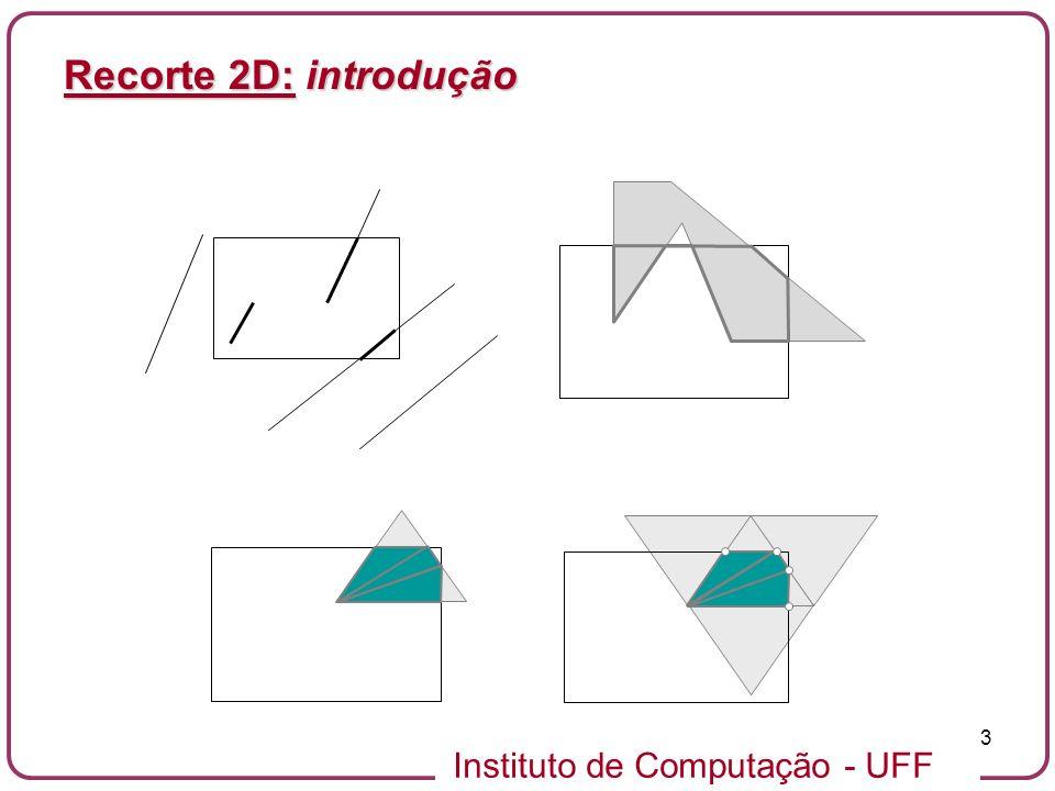 Instituto de Computação - UFF 14 Recorte 2D: algoritmo Cohen-Sutherland - cálculo do código de um vértice unsigned char code(double x, double y, double xmin, double xmax, double ymin, double ymax) { unsigned char code=0; if (y > ymax) code += 8; if (y < ymin) code += 4; if (x > xmax) code += 2; if (x < xmin) code += 1; return code; } unsigned char code(double x, double y, double xmin, double xmax, double ymin, double ymax) { unsigned char code=0; if (y > ymax) code += 8; if (y < ymin) code += 4; if (x > xmax) code += 2; if (x < xmin) code += 1; return code; }