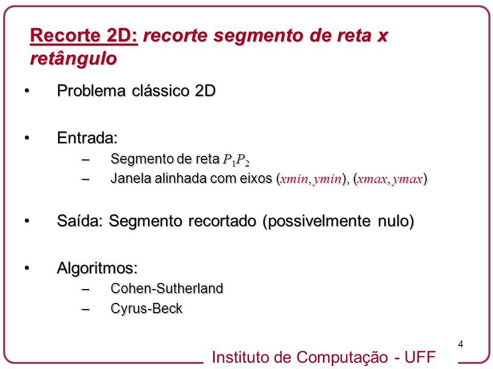 Instituto de Computação - UFF 15 Recorte 2D: algoritmo Cohen-Sutherland void CohenSutherlandLineClip(double x0, double y0, double x1, double y1, double xmin, double xmax, double ymin, double ymax) { unsigned char outcode0, outcode1, outcodeOut; double x, y; boolean accept = FALSE, done = FALSE; outcode0 = code(x0, y0, xmin, xmax, ymin, ymax); outcode1 = code(x1, y1, xmin, xmax, ymin, ymax); do { if (outcode0 == 0 && outcode1 == 0) { accept = TRUE; done = TRUE; /* trivial draw and exit */ } else if((outcode0 & outcode1) != 0) { done = TRUE; /* trivial reject and exit */ } else { /* discart an out part */ outcodeOut = (outcode0 != 0) .