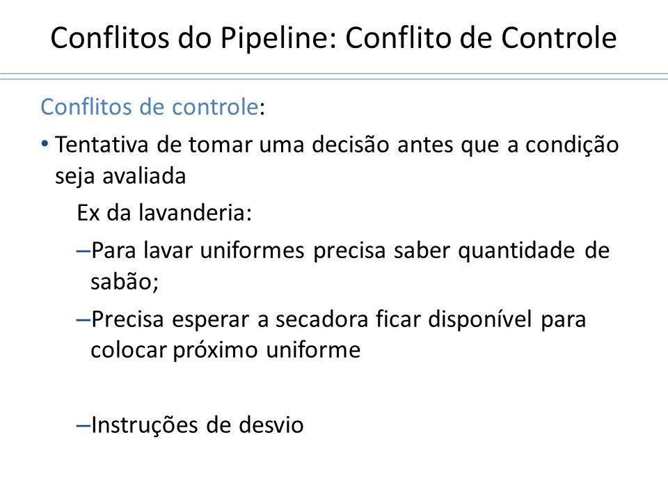Conflitos do Pipeline: Conflito de Controle Conflitos de controle: Tentativa de tomar uma decisão antes que a condição seja avaliada Ex da lavanderia: