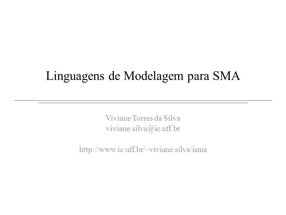 Linguagens de Modelagem para SMA Viviane Torres da Silva viviane.silva@ic.uff.br http://www.ic.uff.br/~viviane.silva/isma