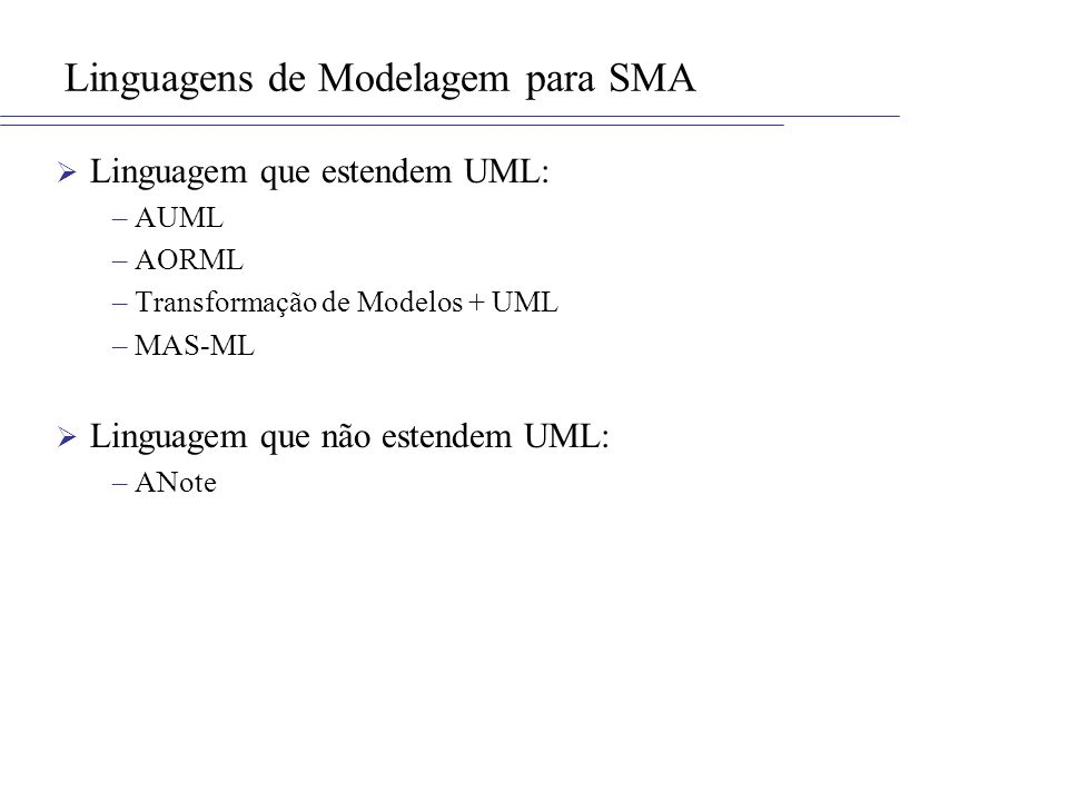Linguagens de Modelagem para SMA Linguagem que estendem UML: –AUML –AORML –Transformação de Modelos + UML –MAS-ML Linguagem que não estendem UML: –ANo
