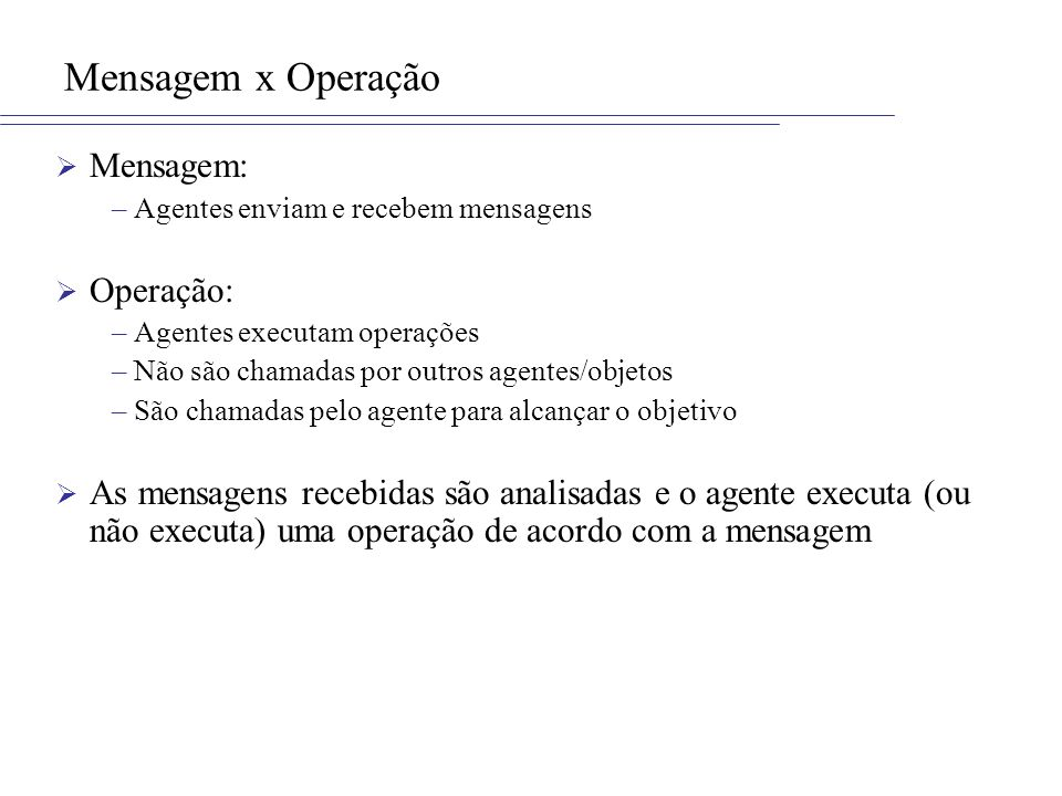Mensagem x Operação Mensagem: –Agentes enviam e recebem mensagens Operação: –Agentes executam operações –Não são chamadas por outros agentes/objetos –
