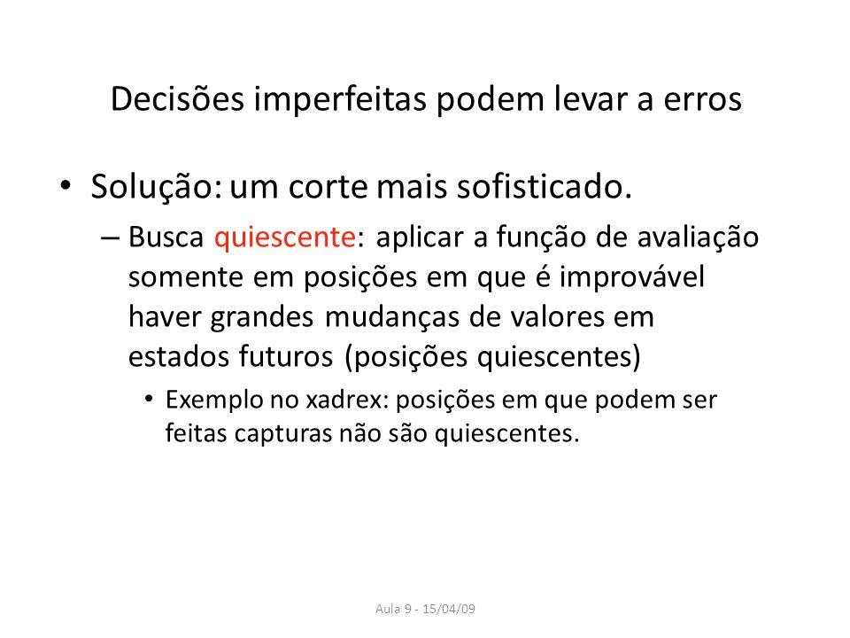 Aula 9 - 15/04/09 Decisões imperfeitas podem levar a erros Solução: um corte mais sofisticado. – Busca quiescente: aplicar a função de avaliação somen