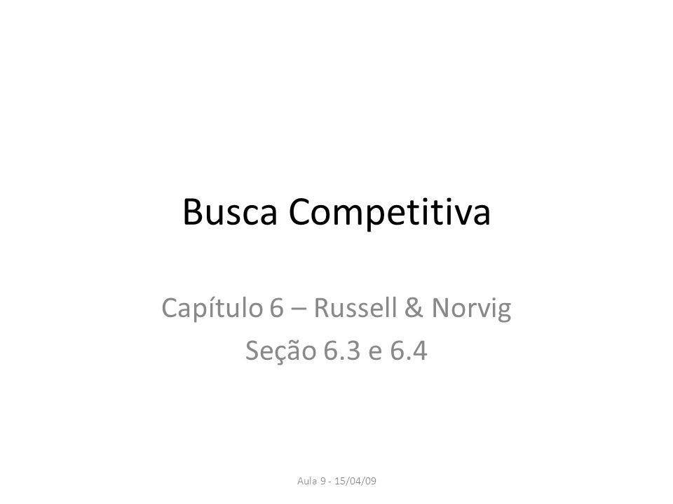 Aula 9 - 15/04/09 Busca Competitiva Capítulo 6 – Russell & Norvig Seção 6.3 e 6.4