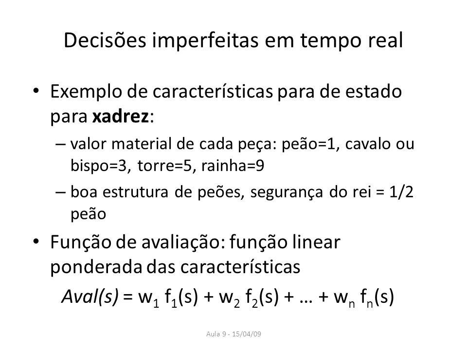 Aula 9 - 15/04/09 Decisões imperfeitas em tempo real Exemplo de características para de estado para xadrez: – valor material de cada peça: peão=1, cav