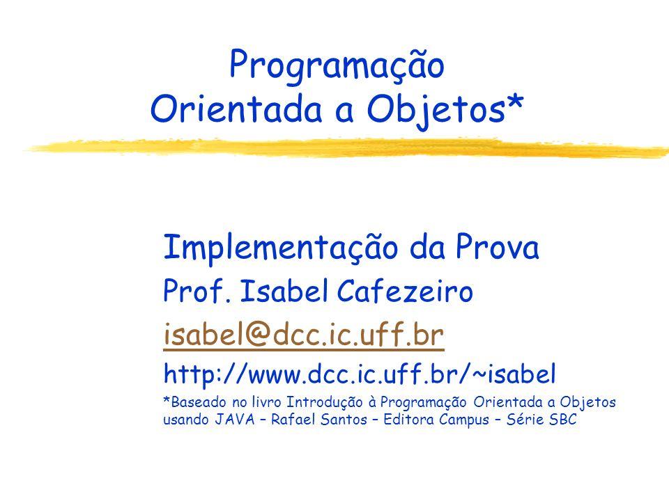 Programação Orientada a Objetos* Implementação da Prova Prof. Isabel Cafezeiro isabel@dcc.ic.uff.br http://www.dcc.ic.uff.br/~isabel *Baseado no livro