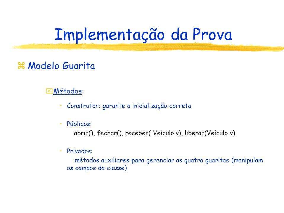 Implementação da Prova zModelo Guarita xMétodos: Construtor: garante a inicialização correta Públicos: abrir(), fechar(), receber( Veículo v), liberar