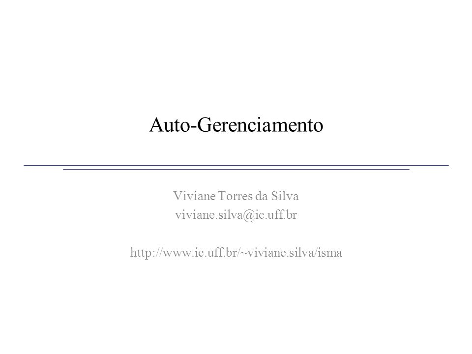 Auto-Gerenciamento Viviane Torres da Silva viviane.silva@ic.uff.br http://www.ic.uff.br/~viviane.silva/isma