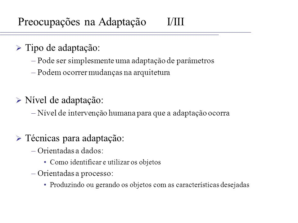Preocupações na AdaptaçãoI/III Tipo de adaptação: –Pode ser simplesmente uma adaptação de parâmetros –Podem ocorrer mudanças na arquitetura Nível de a