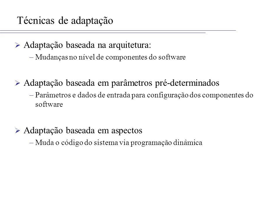 Técnicas de adaptação Adaptação baseada na arquitetura: –Mudanças no nível de componentes do software Adaptação baseada em parâmetros pré-determinados