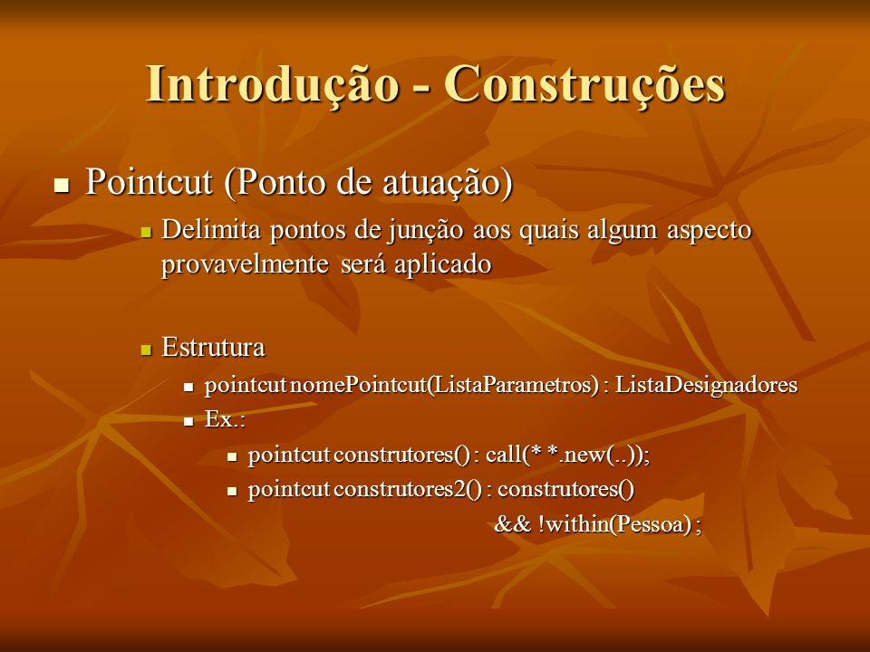 Introdução - Construções Pointcut (Ponto de atuação) Pointcut (Ponto de atuação) Delimita pontos de junção aos quais algum aspecto provavelmente será