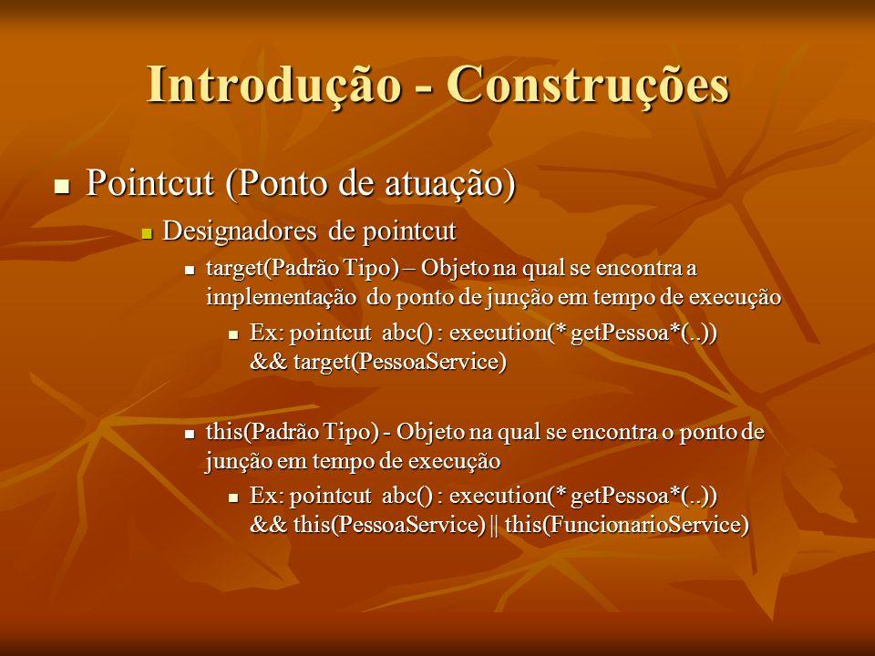 Introdução - Construções Pointcut (Ponto de atuação) Pointcut (Ponto de atuação) Designadores de pointcut Designadores de pointcut target(Padrão Tipo)