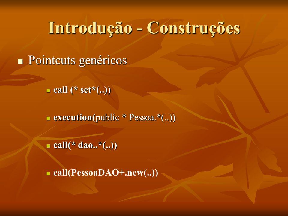 Introdução - Construções Pointcuts genéricos Pointcuts genéricos call (* set*(..)) call (* set*(..)) execution(public * Pessoa.*(..)) execution(public
